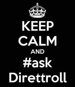 Poster: KEEP CALM AND #ask Direttroll