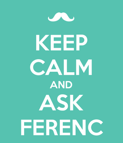 Poster: KEEP CALM AND ASK FERENC