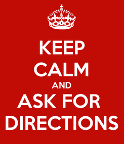 Poster: KEEP CALM AND ASK FOR  DIRECTIONS