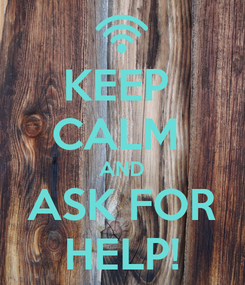 Poster: KEEP  CALM  AND ASK FOR HELP!
