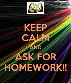 Poster: KEEP CALM AND ASK FOR HOMEWORK!!