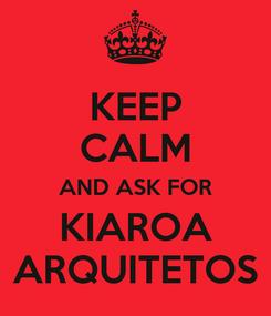 Poster: KEEP CALM AND ASK FOR KIAROA ARQUITETOS