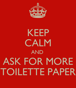 Poster: KEEP CALM AND  ASK FOR MORE TOILETTE PAPER