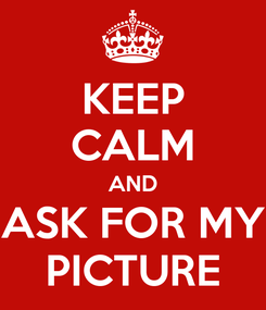 Poster: KEEP CALM AND ASK FOR MY PICTURE