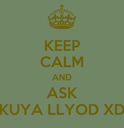 Poster: KEEP CALM AND ASK KUYA LLYOD XD