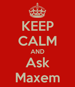 Poster: KEEP CALM AND Ask Maxem