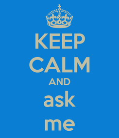 Poster: KEEP CALM AND ask me