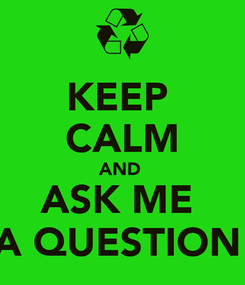 Poster: KEEP  CALM AND  ASK ME  A QUESTION