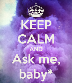Poster: KEEP CALM AND Ask me, baby*