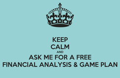 Poster: KEEP CALM AND ASK ME FOR A FREE FINANCIAL ANALYSIS & GAME PLAN