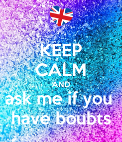 Poster: KEEP CALM AND ask me if you  have boubts