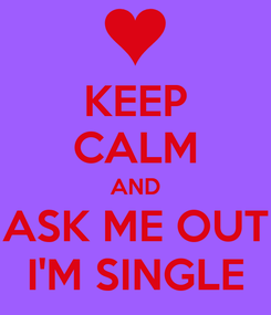 Poster: KEEP CALM AND ASK ME OUT I'M SINGLE