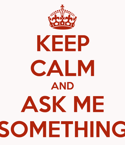 Poster: KEEP CALM AND ASK ME SOMETHING