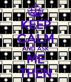 Poster: KEEP CALM AND ASK ME THEN