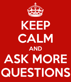 Poster: KEEP CALM AND ASK MORE QUESTIONS