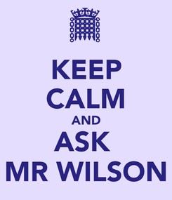 Poster: KEEP CALM AND ASK  MR WILSON