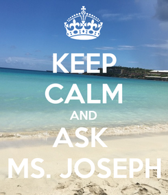 Poster: KEEP CALM AND ASK  MS. JOSEPH
