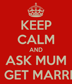 Poster: KEEP CALM AND ASK MUM TO GET MARRIED