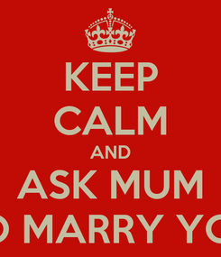 Poster: KEEP CALM AND ASK MUM TO MARRY YOU