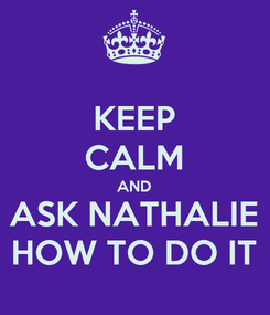 Poster: KEEP CALM AND ASK NATHALIE HOW TO DO IT