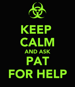 Poster: KEEP  CALM AND ASK PAT FOR HELP