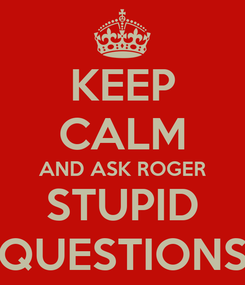 Poster: KEEP CALM AND ASK ROGER STUPID QUESTIONS