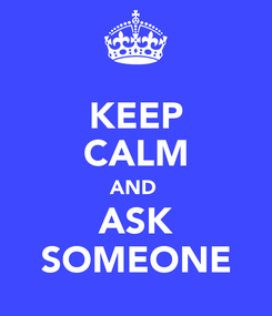 Poster: KEEP CALM AND  ASK SOMEONE