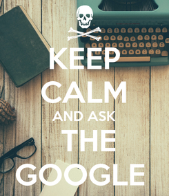 Poster: KEEP CALM AND ASK  THE GOOGLE