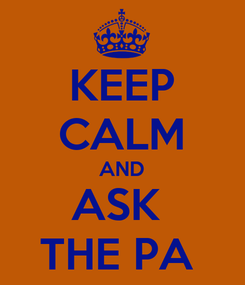 Poster: KEEP CALM AND ASK  THE PA