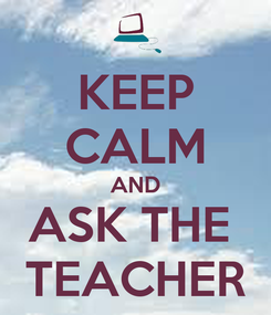 Poster: KEEP CALM AND ASK THE  TEACHER