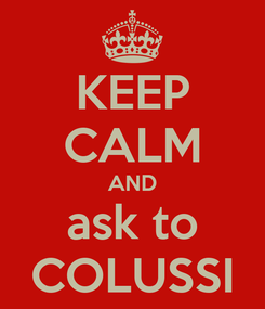 Poster: KEEP CALM AND ask to COLUSSI