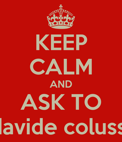 Poster: KEEP CALM AND ASK TO davide colussi