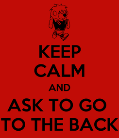 Poster: KEEP CALM AND ASK TO GO  TO THE BACK
