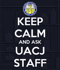 Poster: KEEP CALM AND ASK UACJ STAFF