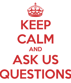 Poster: KEEP CALM AND ASK US QUESTIONS