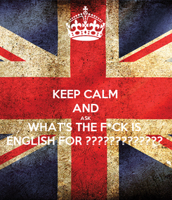 Poster: KEEP CALM AND ASK WHAT'S THE F*CK IS ENGLISH FOR ?????????????