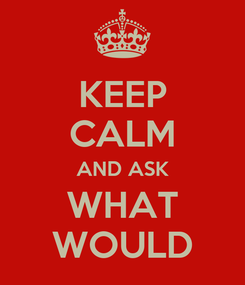 Poster: KEEP CALM AND ASK WHAT WOULD