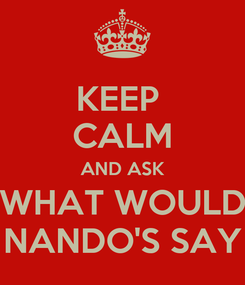 Poster: KEEP  CALM AND ASK WHAT WOULD NANDO'S SAY