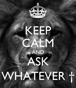 Poster: KEEP CALM AND ASK WHATEVER †