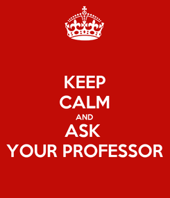 Poster: KEEP CALM AND ASK  YOUR PROFESSOR