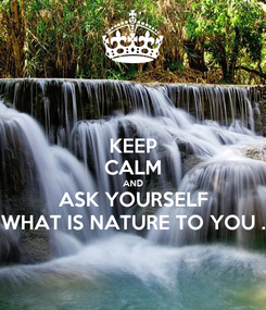 Poster: KEEP CALM AND ASK YOURSELF WHAT IS NATURE TO YOU .