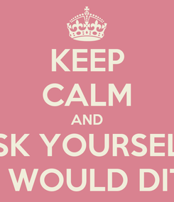 Poster: KEEP CALM AND ASK YOURSELF: WHAT WOULD DITA DO