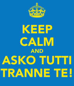 Poster: KEEP CALM AND ASKO TUTTI TRANNE TE!