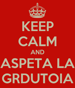 Poster: KEEP CALM AND ASPETA LA GRDUTOIA
