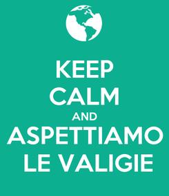 Poster: KEEP CALM AND ASPETTIAMO  LE VALIGIE