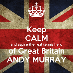 Poster: Keep CALM and aspire the real tennis hero of Great Britain ANDY MURRAY