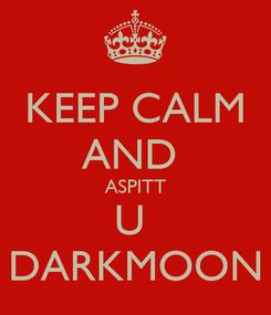 Poster: KEEP CALM AND  ASPITT U  DARKMOON