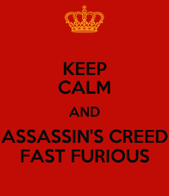 Poster: KEEP CALM AND ASSASSIN'S CREED FAST FURIOUS