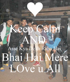 Poster: Keep Calm AND  Asse Kya Dekh Raha Hai  Bhai Hai Mere LOve u All