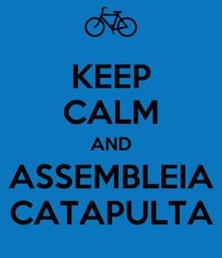 Poster: KEEP CALM AND ASSEMBLEIA CATAPULTA